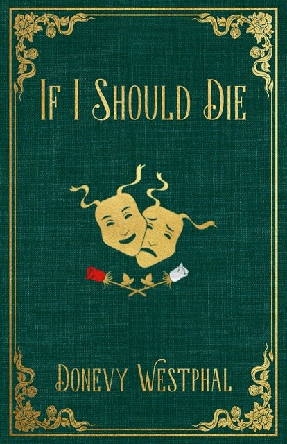 Emerald Green book cover with gold border, lettering and flower trim at corners. A pair of gold drama masks (one happy, one sad) in middle of cover above red and white roses. Title reads If I Should Die. Author is Donevy Westphal